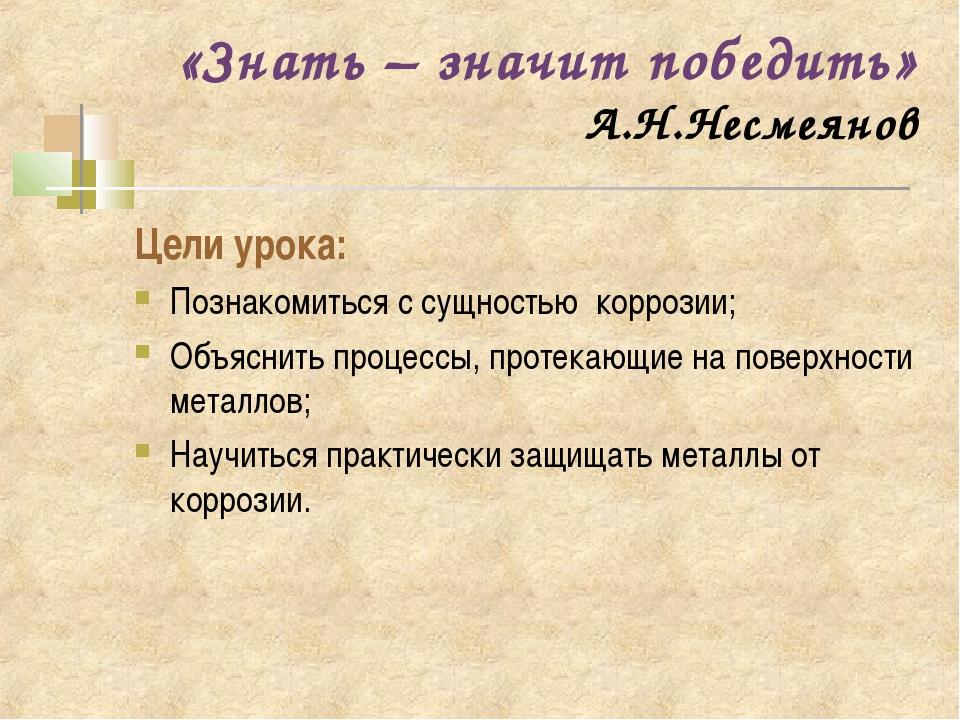 «Знать – значит победить» А.Н.Несмеянов Цели урока: Познакомиться с сущностью...