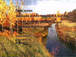 Тема урока: Времена года в поэзии И.А.Бунина, музыке П.И.Чайковского и живопи