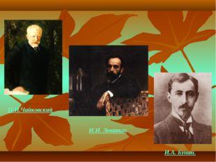 П.И.Чайковский И.И. Левитан И.А. Бунин.