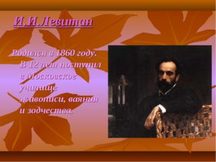 И.И.Левитан Родился в 1860 году. В 12 лет поступил в Московское училище живоп