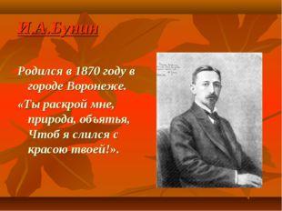 И.А.Бунин Родился в 1870 году в городе Воронеже. «Ты раскрой мне, природа, об