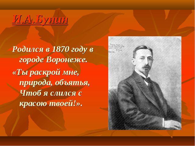 И.А.Бунин Родился в 1870 году в городе Воронеже. «Ты раскрой мне, природа, об...