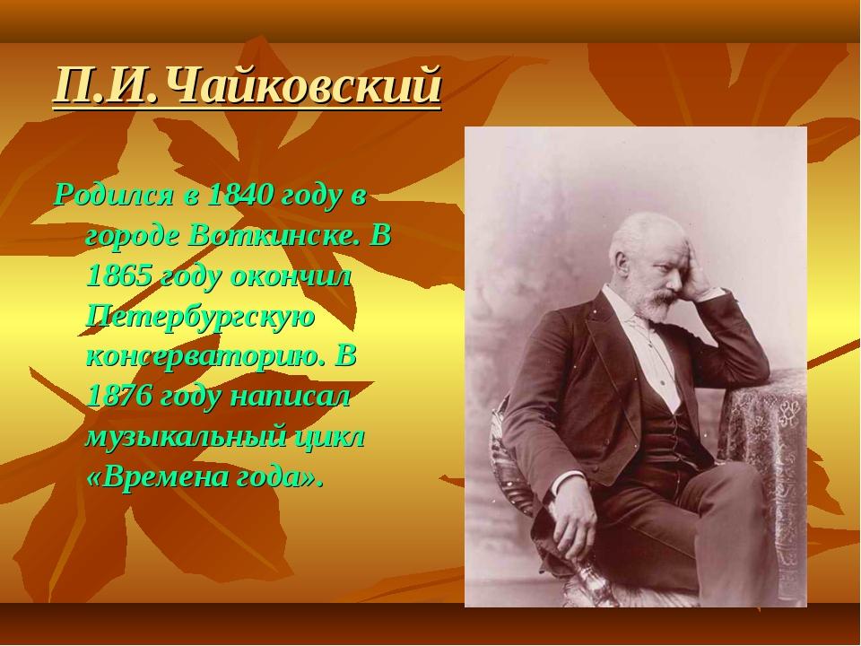 П.И.Чайковский Родился в 1840 году в городе Воткинске. В 1865 году окончил Пе...