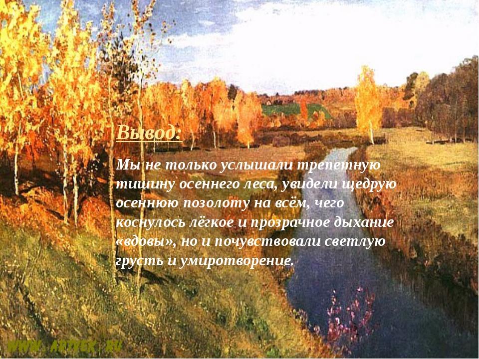 Вывод: Мы не только услышали трепетную тишину осеннего леса, увидели щедрую о...