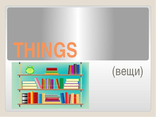 THINGS (вещи)
