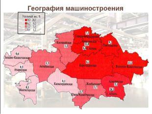 География машиностроения Свыше 2/5 всей продукции машиностроения - Астана, Ал