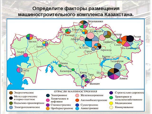 Определите факторы размещения машиностроительного комплекса Казахстана.