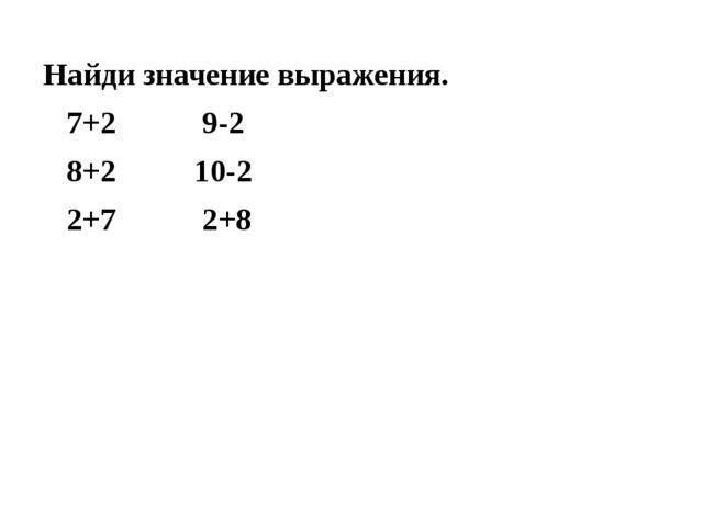 Найди значение выражения. 7+2 9-2 8+2 10-2 2+7 2+8