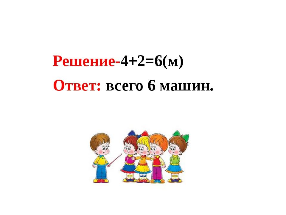 Решение-4+2=6(м) Ответ: всего 6 машин.