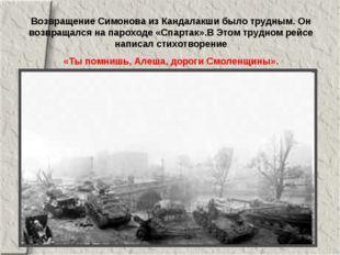 Возвращение Симонова из Кандалакши было трудным. Он возвращался на пароходе «