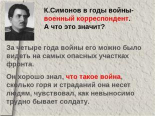К.Симонов в годы войны- военный корреспондент. А что это значит? За четыре го