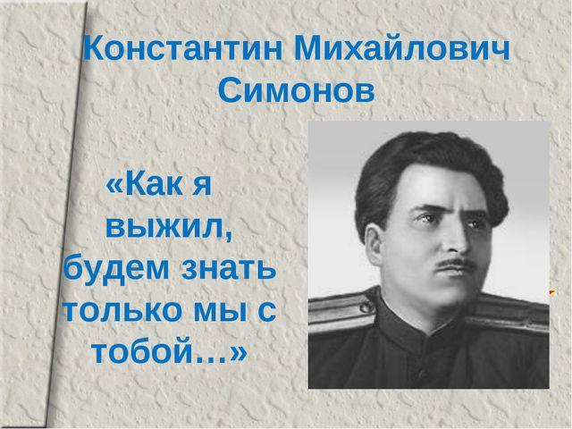 Константин Михайлович Симонов «Как я выжил, будем знать только мы с тобой…»