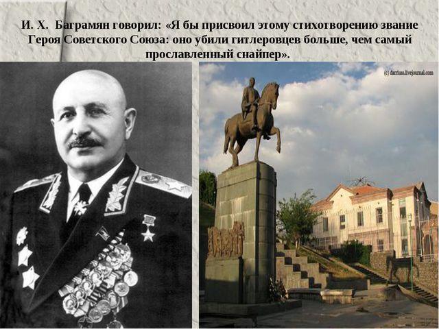 И. Х. Баграмян говорил: «Я бы присвоил этому стихотворению звание Героя Совет...