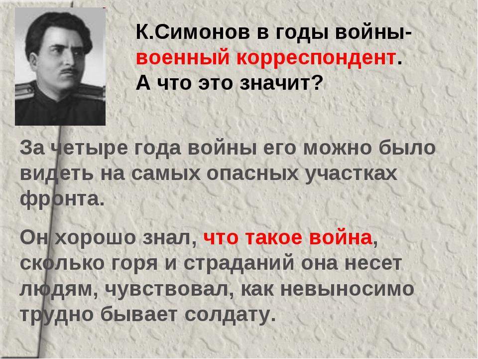 К.Симонов в годы войны- военный корреспондент. А что это значит? За четыре го...