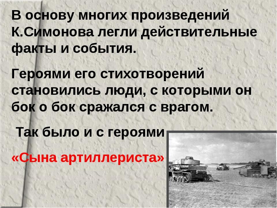 В основу многих произведений К.Симонова легли действительные факты и события....