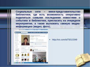 http://vk.com/id75010349 Социальные сети – мини-представительство библиотеки,