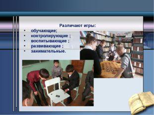 Различают игры: обучающие; контролирующие ; воспитывающие ; развивающие ; за