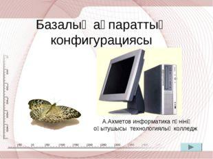 Базалық ақпараттың конфигурациясы А.Ахметов информатика пәнінің оқытушысы тех