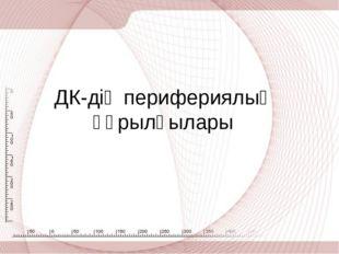 ДК-дің перифериялық құрылғылары