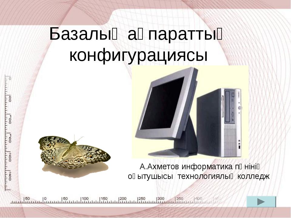 Базалық ақпараттың конфигурациясы А.Ахметов информатика пәнінің оқытушысы тех...