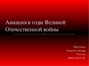 Выполнил Клевцов Эдуард Учитель Миронова Н.В. Авиация в годы Великой Отечеств