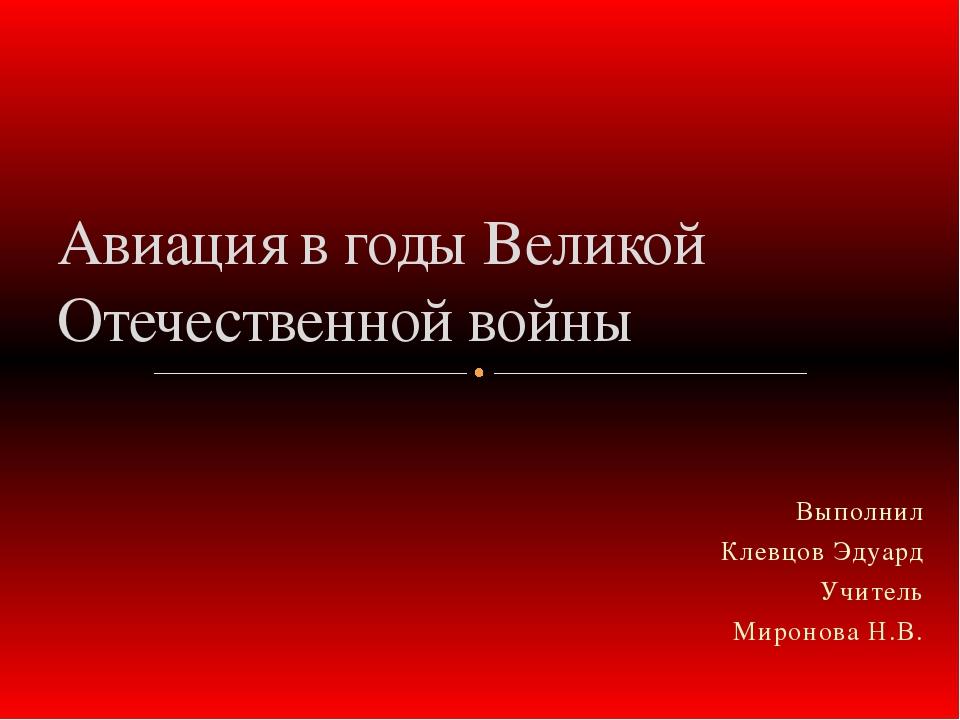 Выполнил Клевцов Эдуард Учитель Миронова Н.В. Авиация в годы Великой Отечеств...
