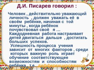 Д.И. Писарев говорил : Человек , действительно уважающий личность , должен ув