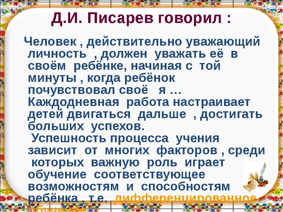 Д.И. Писарев говорил : Человек , действительно уважающий личность , должен ув...