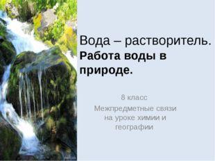 Вода – растворитель. Работа воды в природе. 8 класс Межпредметные связи на ур