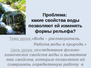 Проблема: какие свойства воды позволяют ей изменять формы рельефа? Тема урока