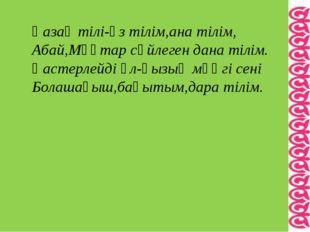Қазақ тілі-өз тілім,ана тілім, Абай,Мұқтар сөйлеген дана тілім. Қастерлейді ұ