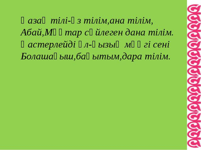 Қазақ тілі-өз тілім,ана тілім, Абай,Мұқтар сөйлеген дана тілім. Қастерлейді ұ...