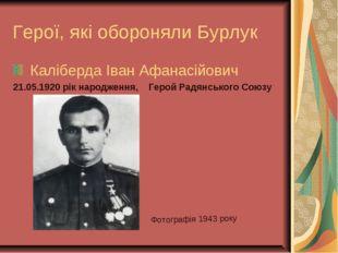 Герої, які обороняли Бурлук Каліберда Іван Афанасійович 21.05.1920 рік народж