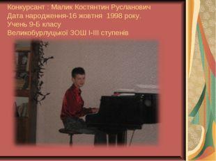 Конкурсант : Малик Костянтин Русланович Дата народження-16 жовтня 1998 року.