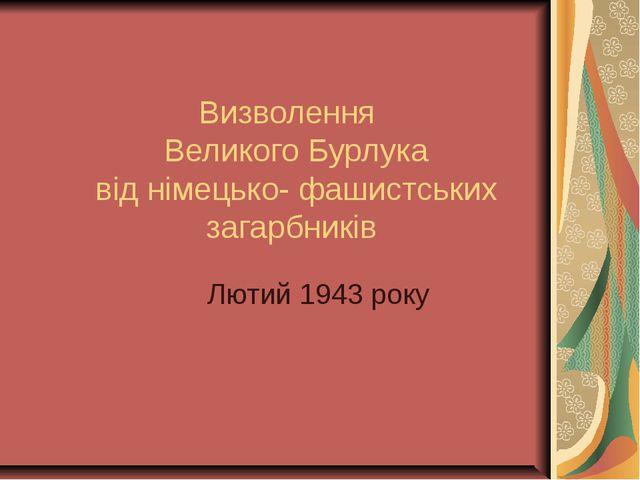 Визволення Великого Бурлука від німецько- фашистських загарбників Лютий 1943...