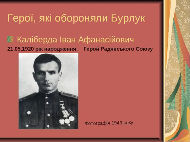Герої, які обороняли Бурлук Каліберда Іван Афанасійович 21.05.1920 рік народж...