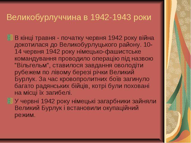 Великобурлуччина в 1942-1943 роки В кінці травня - початку червня 1942 року в...