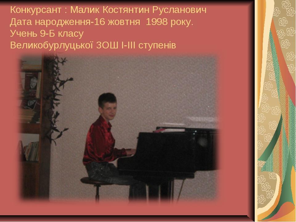 Конкурсант : Малик Костянтин Русланович Дата народження-16 жовтня 1998 року....