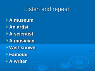 Listen and repeat: A museum An artist A scientist A musician Well-known Famou