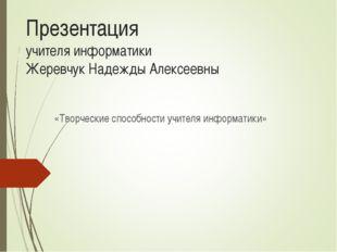 Презентация учителя информатики Жеревчук Надежды Алексеевны «Творческие спосо