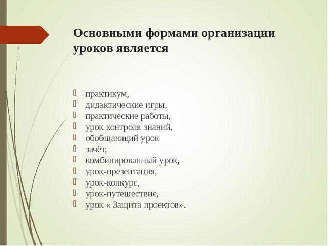 Основными формами организации уроков является практикум, дидактические игры,...