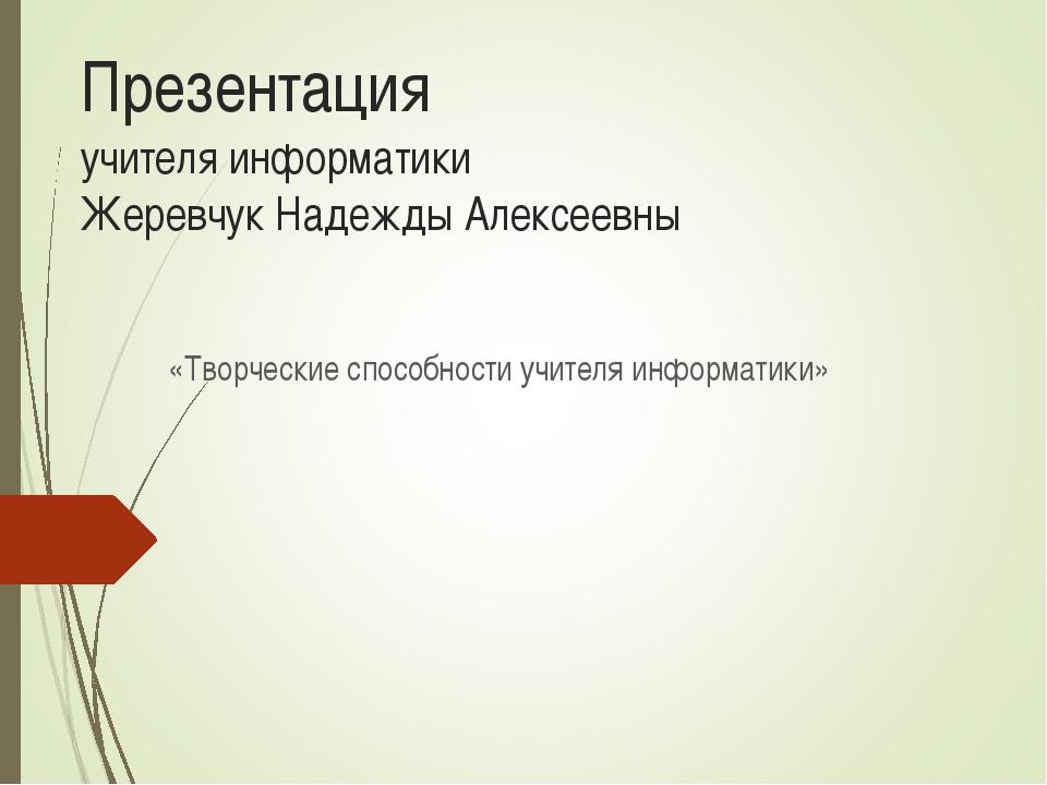 Презентация учителя информатики Жеревчук Надежды Алексеевны «Творческие спосо...