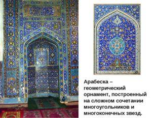 Арабеска – геометрический орнамент, построенный на сложном сочетании многоуго