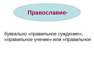 Православие- буквально «правильное суждение», «правильное учение» или «прави