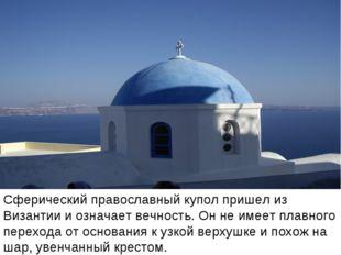 Сферический православный купол пришел из Византии и означает вечность. Он не