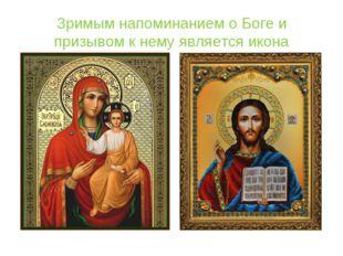 Зримым напоминанием о Боге и призывом к нему является икона