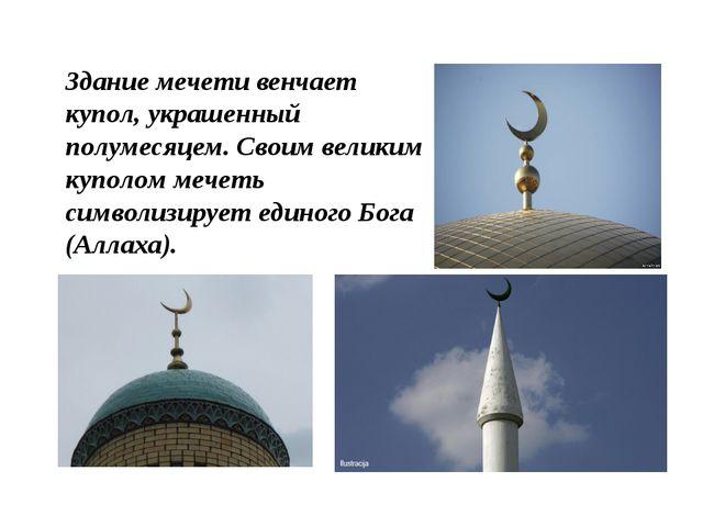 Здание мечети венчает купол, украшенный полумесяцем. Своим великим куполом ме...