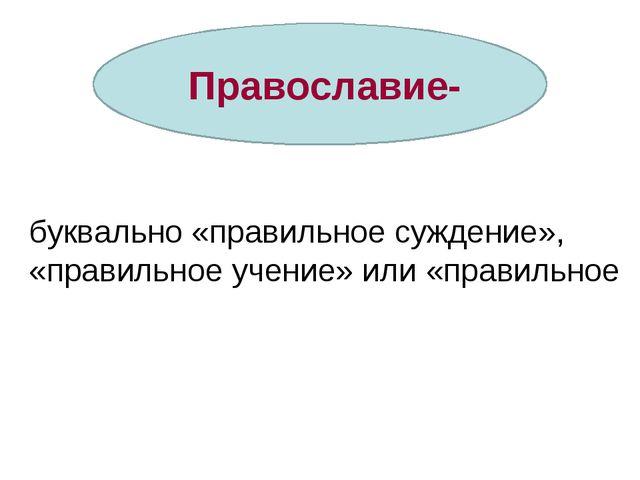 Православие- буквально «правильное суждение», «правильное учение» или «прави...