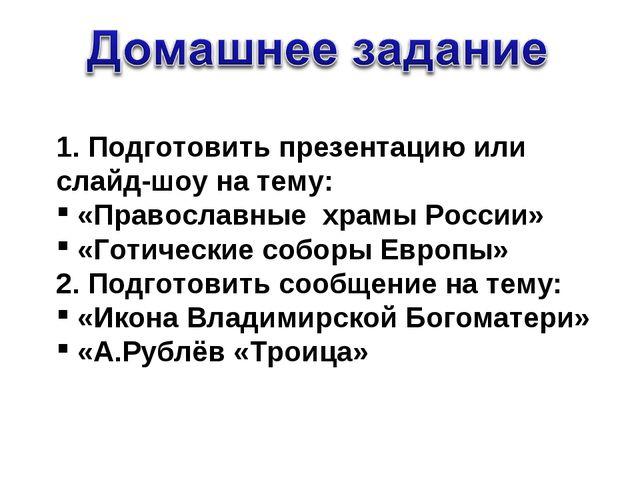 1. Подготовить презентацию или слайд-шоу на тему: «Православные храмы России»...
