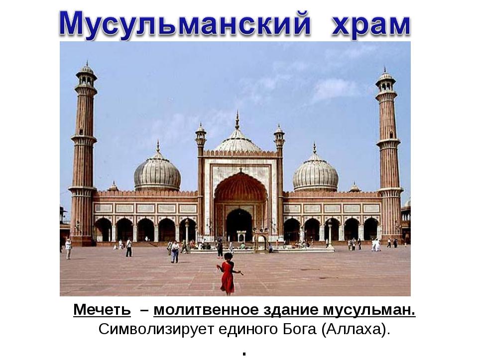 Мечеть – молитвенное здание мусульман. Символизирует единого Бога (Аллаха). .